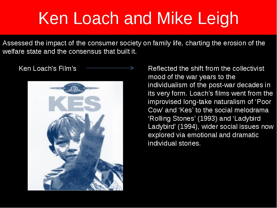Ken Loach and Mike Leigh Assessed the impact of the consumer society on famil...