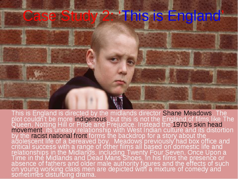 Case Study 2: 'This is England' 	This is England is directed by the midlands...