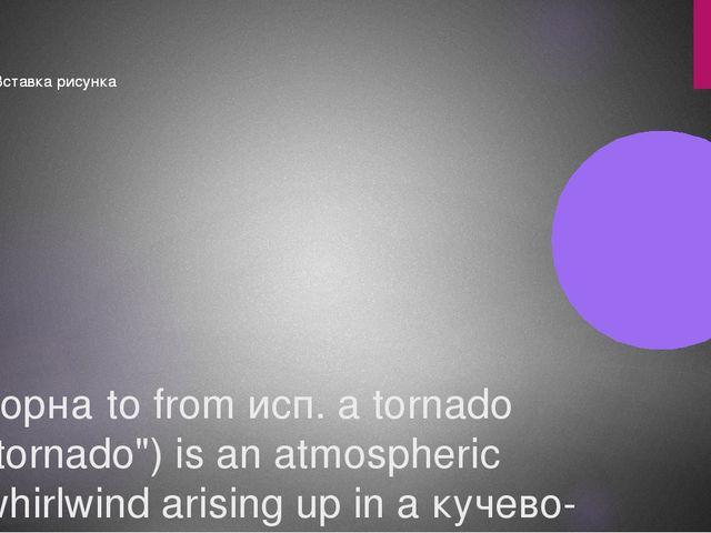 "торна́to from исп. a tornado ""tornado"") is an atmospheric whirlwind arising u..."