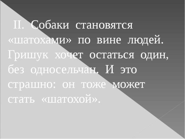 II. Собаки становятся «шатохами» по вине людей. Гришук хочет остаться один,...