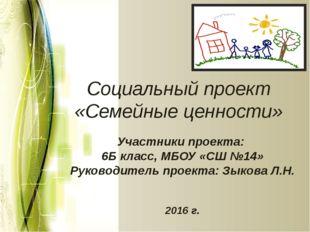 Социальный проект «Семейные ценности» Участники проекта: 6Б класс, МБОУ «СШ №