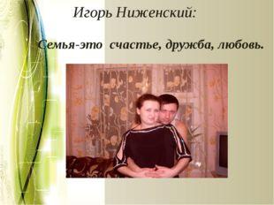 Игорь Ниженский: Семья-это счастье, дружба, любовь.