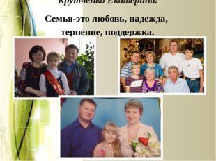 Крутченко Екатерина: Семья-это любовь, надежда, терпение, поддержка.