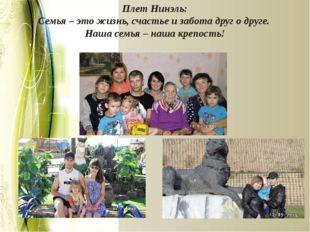 Плет Нинэль: Семья – это жизнь, счастье и забота друг о друге. Наша семья – н