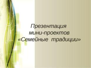 Презентация мини-проектов «Семейные традиции»