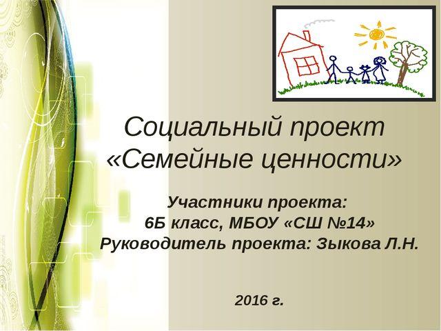 Социальный проект «Семейные ценности» Участники проекта: 6Б класс, МБОУ «СШ №...