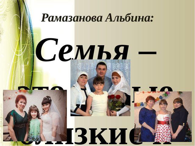 Рамазанова Альбина: Семья – это самые близкие и родные тебе люди, которые выр...