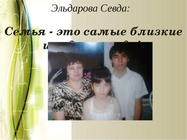 Эльдарова Севда: Семья - это самые близкие и родные люди!