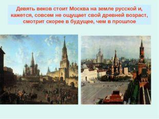 Девять веков стоит Москва на земле русской и, кажется, совсем не ощущает свой