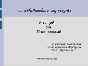 Тема: «Навсегда с музыкой» Игнаций Ян Падеревский Презентацию выполнила: Уч-ц