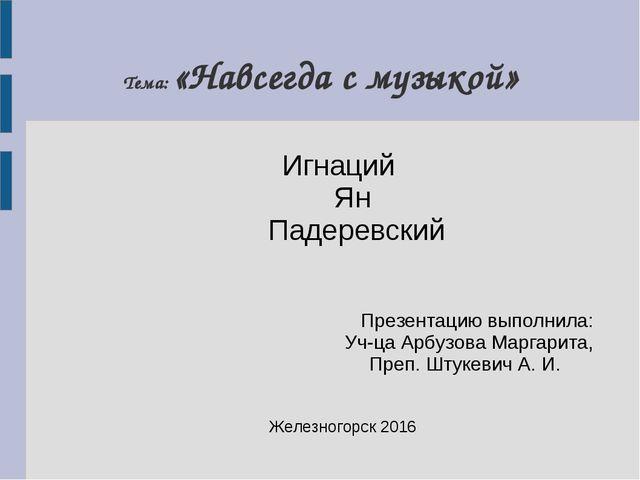 Тема: «Навсегда с музыкой» Игнаций Ян Падеревский Презентацию выполнила: Уч-ц...