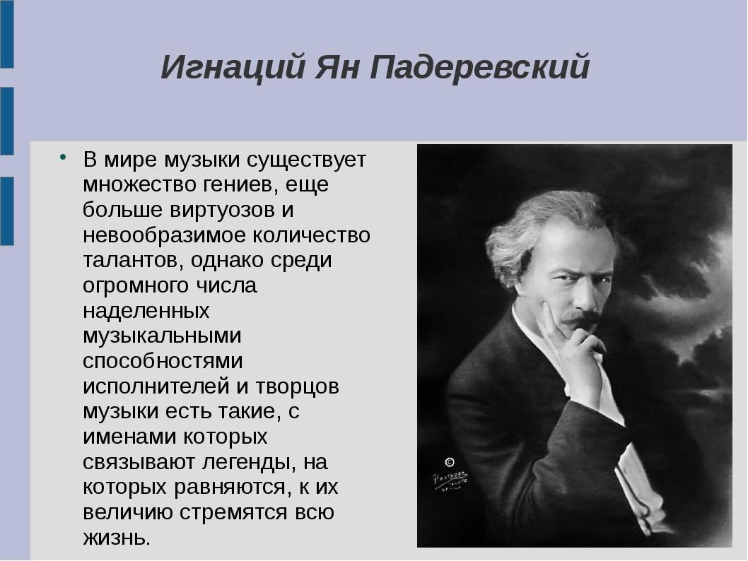 Игнаций Ян Падеревский В мире музыки существует множество гениев, еще больше...