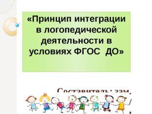 «Принцип интеграции в логопедической деятельности в условиях ФГОС ДО» Состави