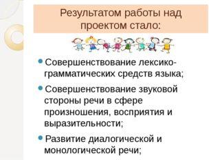 Результатом работы над проектом стало: Совершенствование лексико-грамматическ