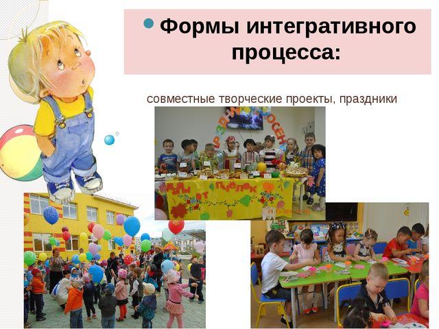 совместные творческие проекты, праздники Формы интегративного процесса:
