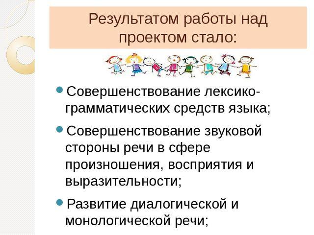 Результатом работы над проектом стало: Совершенствование лексико-грамматическ...