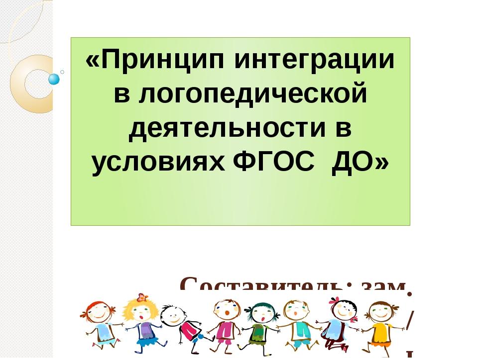 «Принцип интеграции в логопедической деятельности в условиях ФГОС ДО» Состави...
