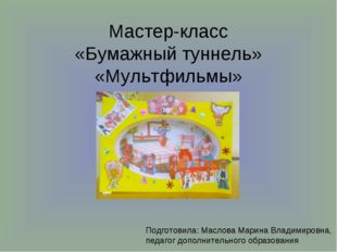 Мастер-класс «Бумажный туннель» «Мультфильмы» Подготовила: Маслова Марина Вла
