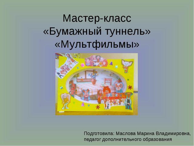 Мастер-класс «Бумажный туннель» «Мультфильмы» Подготовила: Маслова Марина Вла...
