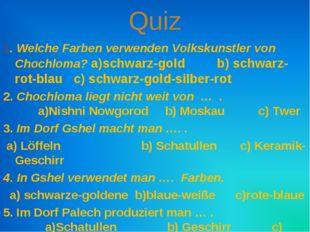Quiz 1. Welche Farben verwenden Volkskunstler von Chochloma? a)schwarz-gold b