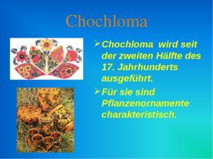 Chochloma Chochloma wird seit der zweiten Hälfte des 17. Jahrhunderts ausgefü