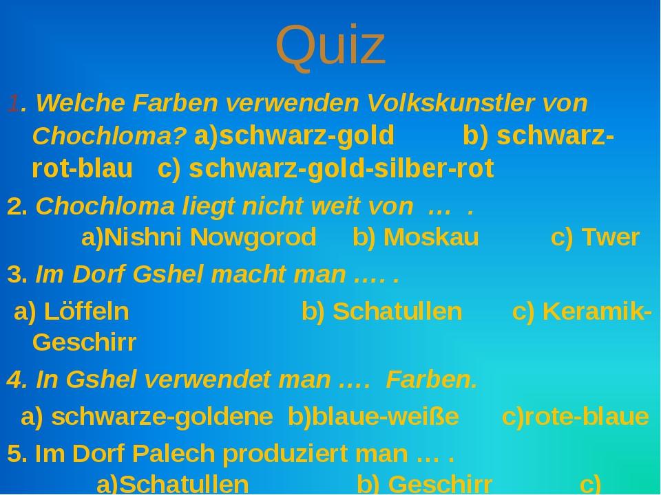 Quiz 1. Welche Farben verwenden Volkskunstler von Chochloma? a)schwarz-gold b...