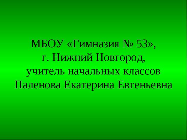 МБОУ «Гимназия № 53», г. Нижний Новгород, учитель начальных классов Паленова...