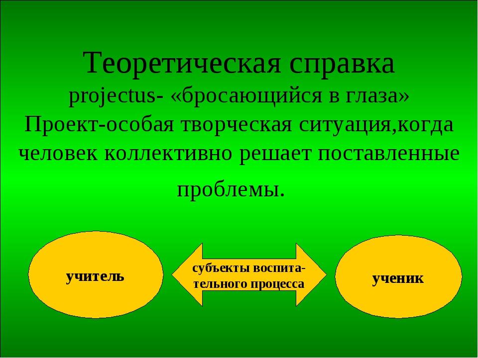 Теоретическая справка projectus- «бросающийся в глаза» Проект-особая творческ...