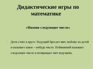 Дидактические игры по математике    Дидактические игры по математике     «