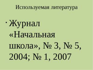 Используемая литература Журнал «Начальная школа», № 3, № 5, 2004; № 1, 2007