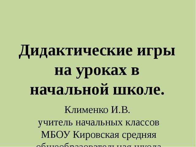 Дидактические игры на уроках в начальной школе. Клименко И.В.  учитель нача...