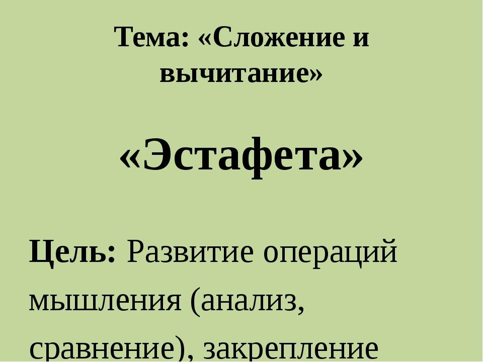 Тема: «Сложение и вычитание»   «Эстафета»  Цель: Развитие операций мышлен...