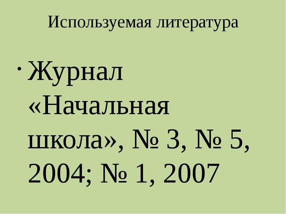 Используемая литература Журнал «Начальная школа», № 3, № 5, 2004; № 1, 2007...