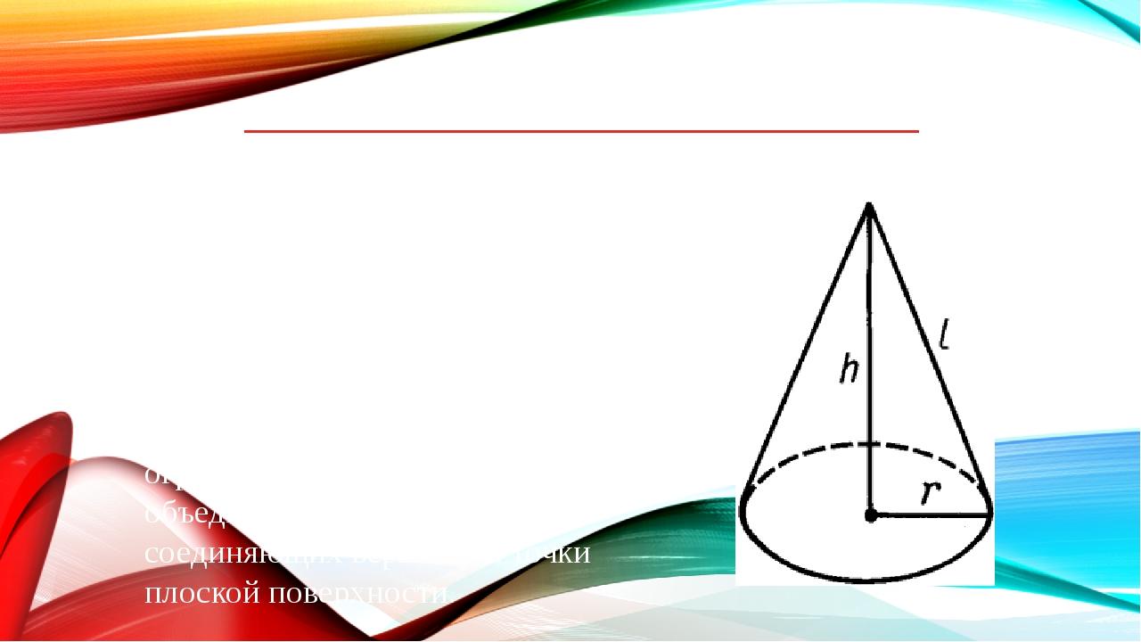 Конус Конус – это телов евклидовом пространстве, полученноеобъединениемвс...