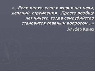 «…Если плохо, если в жизни нет цели, желаний, стремления…Просто вообще нет ни