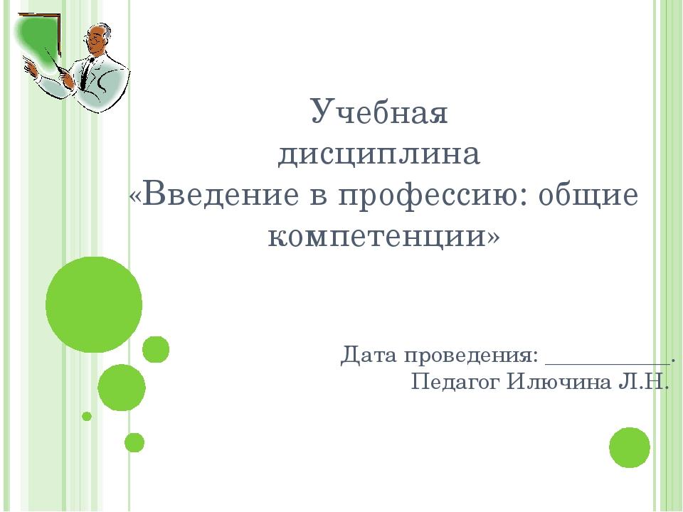 Учебная дисциплина «Введение в профессию: общие компетенции» Дата проведения:...
