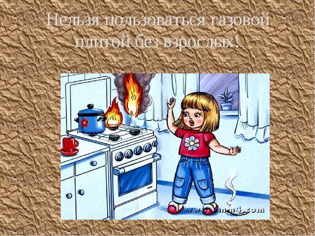 Нельзя пользоваться газовой плитой без взрослых!