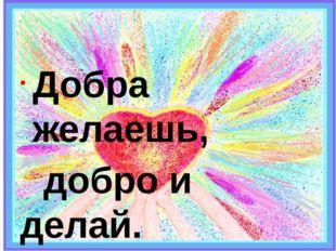 П о с л о в и ц а. Добра желаешь, добро и делай.
