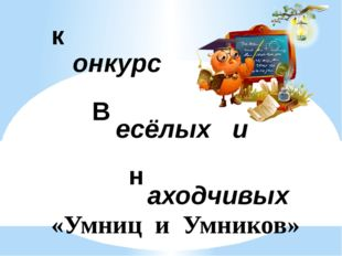 к В н онкурс есёлых и аходчивых «Умниц и Умников»