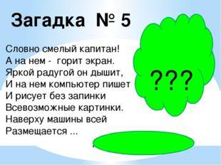 Загадка № 5 Словно смелый капитан! А на нем - горит экран. Яркой радугой он д