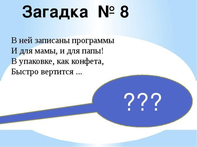 Загадка № 8 В ней записаны программы И для мамы, и для папы! В упаковке, как...