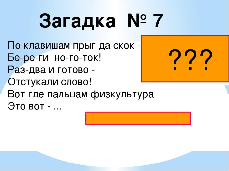 Загадка № 7 По клавишам прыг да скок - Бе-ре-ги но-го-ток! Раз-два и готово -...