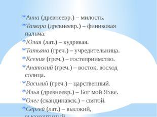 Анна (древнеевр.) – милость. Тамара (древнеевр.) – финиковая пальма. Юлия (л