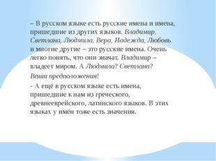– В русском языке есть русские имена и имена, пришедшие из других языков. Вл