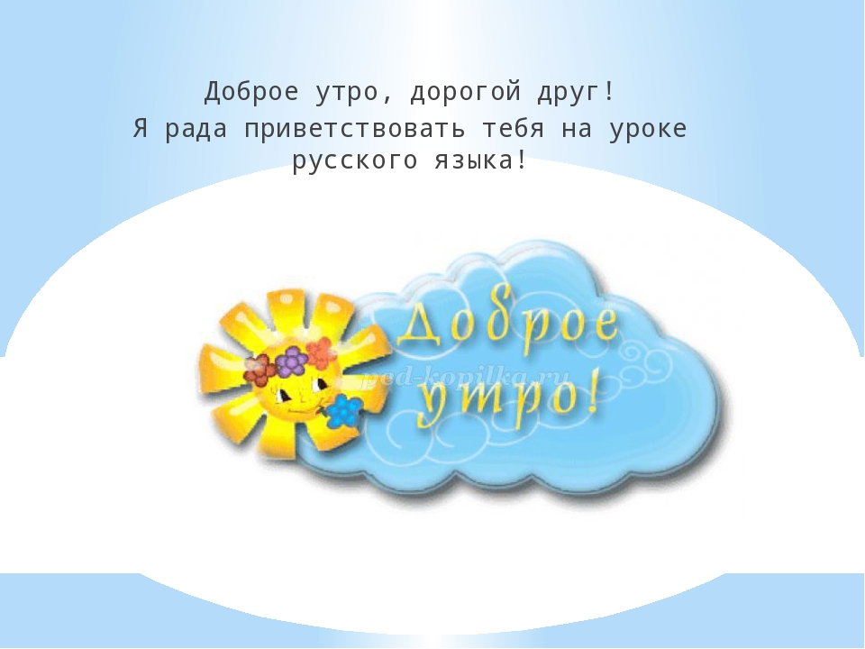 Доброе утро, дорогой друг! Я рада приветствовать тебя на уроке русского языка!