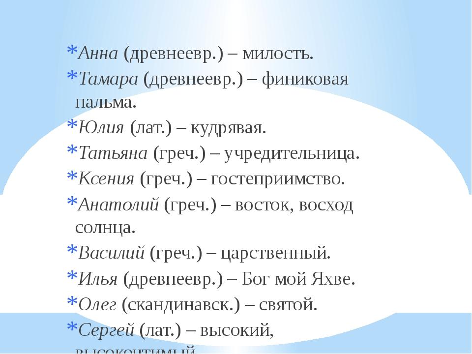 Анна (древнеевр.) – милость. Тамара (древнеевр.) – финиковая пальма. Юлия (л...
