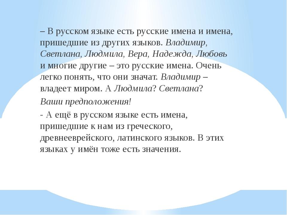 – В русском языке есть русские имена и имена, пришедшие из других языков. Вл...