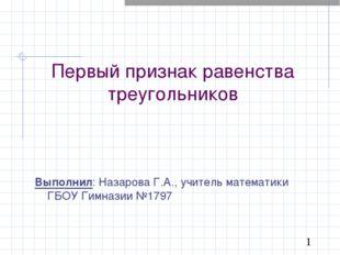 Первый признак равенства треугольников Выполнил: Назарова Г.А., учитель матем