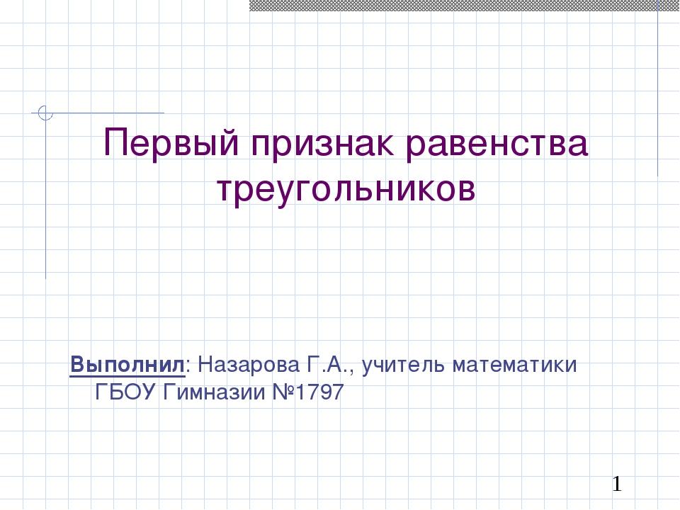 Первый признак равенства треугольников Выполнил: Назарова Г.А., учитель матем...