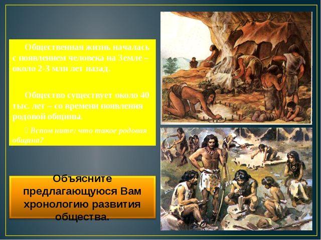Общественная жизнь началась с появлением человека на Земле – около 2-3 млн л...